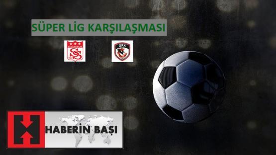 Sivasspor Gaziantep FK Maçı Öncesi ve İstatistikleri